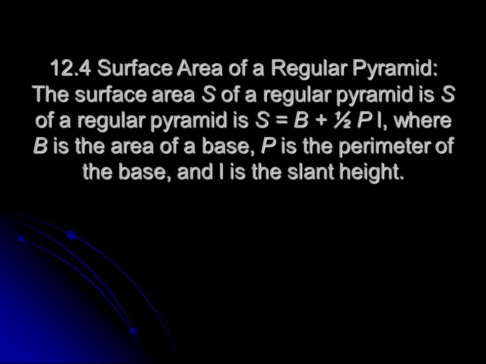 12.4 Surface Area of a Regular Pyramid: The surface area S of a regular pyramid is S of a regular pyramid is S = B + ½ P l, where B is the area of a base, P is the perimeter of the base, and l is the slant height.