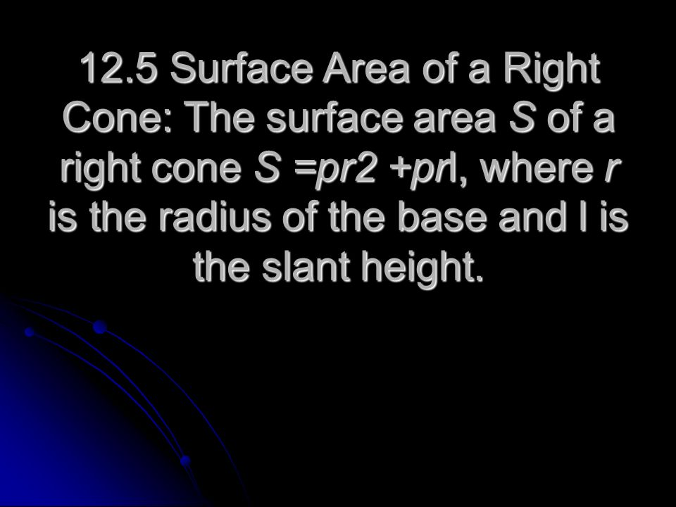 12.5 Surface Area of a Right Cone: The surface area S of a right cone S =pr2 +prl, where r is the radius of the base and l is the slant height.
