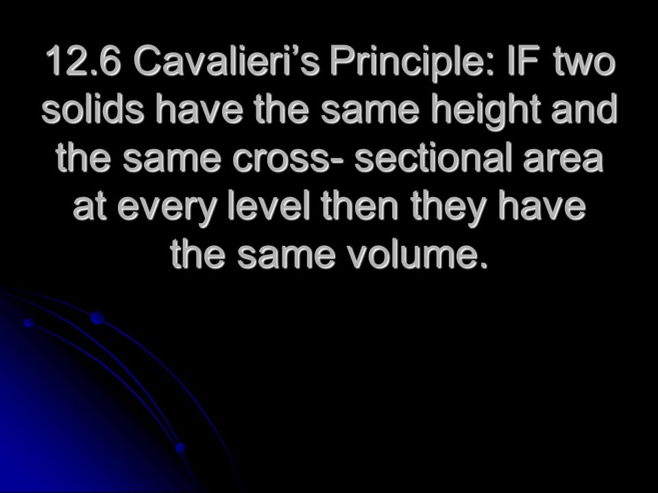 12.6 Cavalieri's Principle: IF two solids have the same height and the same cross- sectional area at every level then they have the same volume.