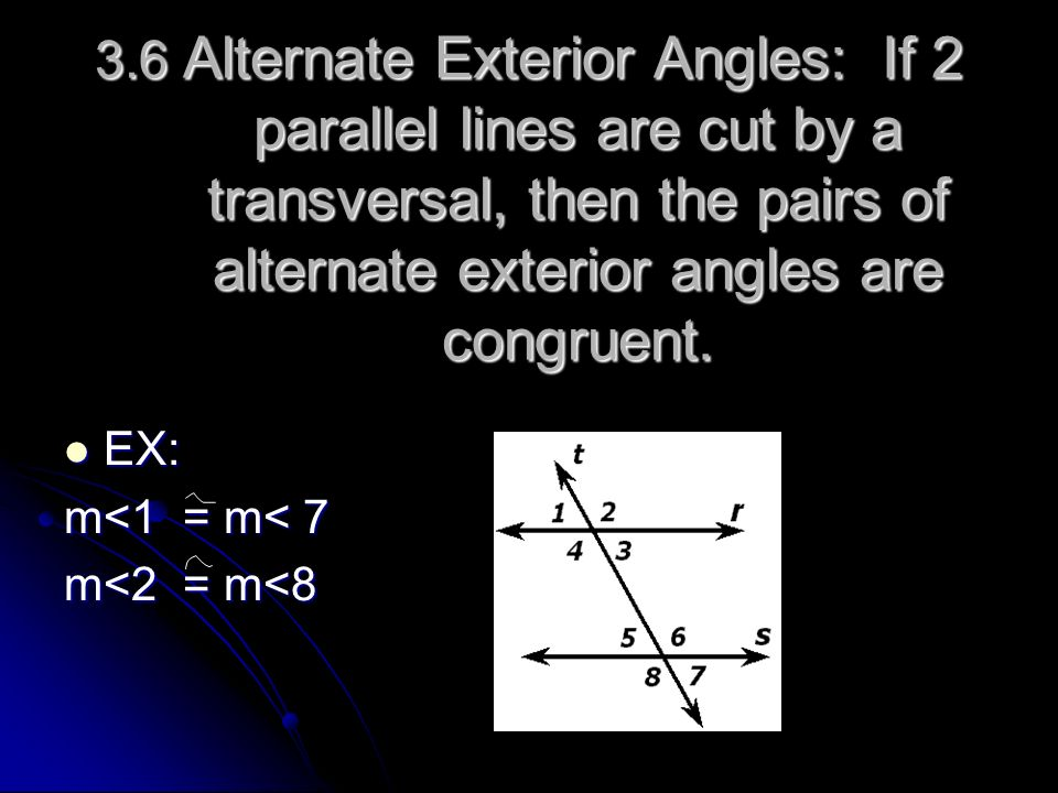 3.6 Alternate Exterior Angles: If 2 parallel lines are cut by a transversal, then the pairs of alternate exterior angles are congruent.