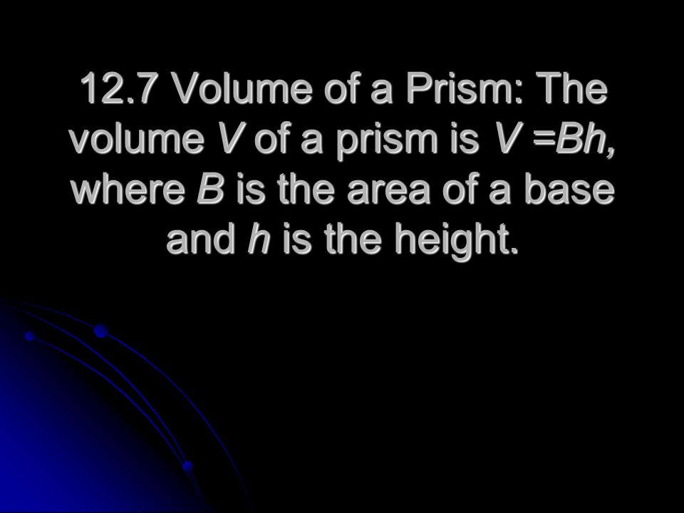 12.7 Volume of a Prism: The volume V of a prism is V =Bh, where B is the area of a base and h is the height.