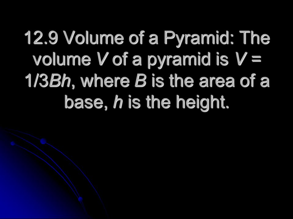 12.9 Volume of a Pyramid: The volume V of a pyramid is V = 1/3Bh, where B is the area of a base, h is the height.