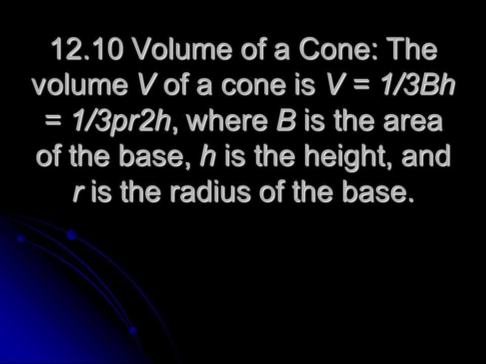 12.10 Volume of a Cone: The volume V of a cone is V = 1/3Bh = 1/3pr2h, where B is the area of the base, h is the height, and r is the radius of the base.