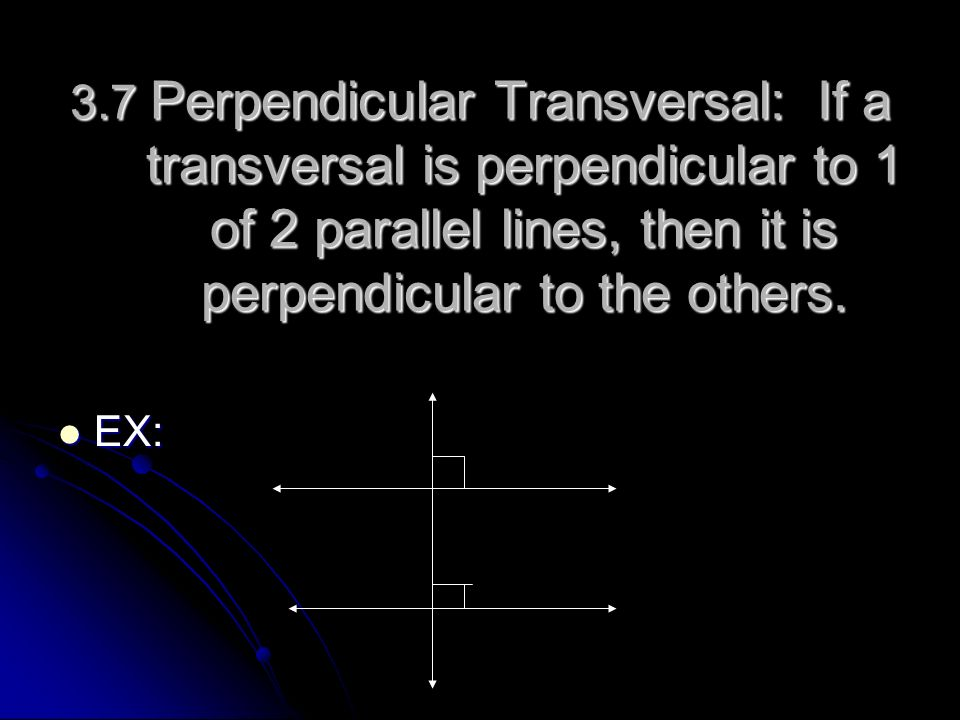 3.7 Perpendicular Transversal: If a transversal is perpendicular to 1 of 2 parallel lines, then it is perpendicular to the others.
