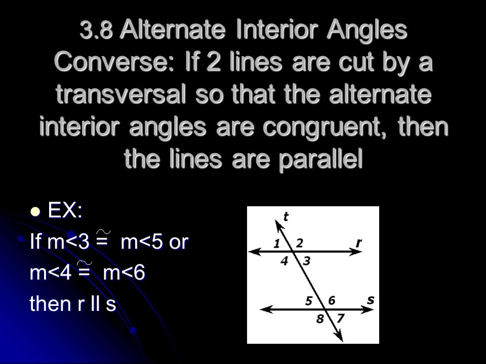 3.8 Alternate Interior Angles Converse: If 2 lines are cut by a transversal so that the alternate interior angles are congruent, then the lines are parallel