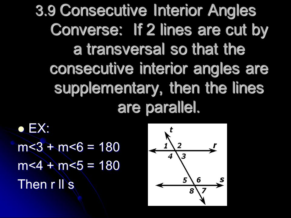 3.9 Consecutive Interior Angles Converse: If 2 lines are cut by a transversal so that the consecutive interior angles are supplementary, then the lines are parallel.