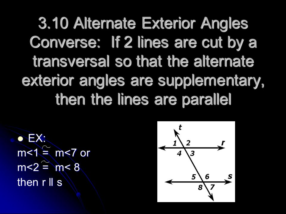 3.10 Alternate Exterior Angles Converse: If 2 lines are cut by a transversal so that the alternate exterior angles are supplementary, then the lines are parallel