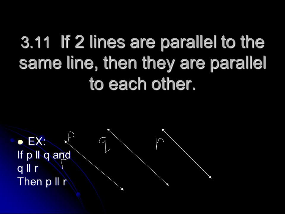 3.11 If 2 lines are parallel to the same line, then they are parallel to each other.