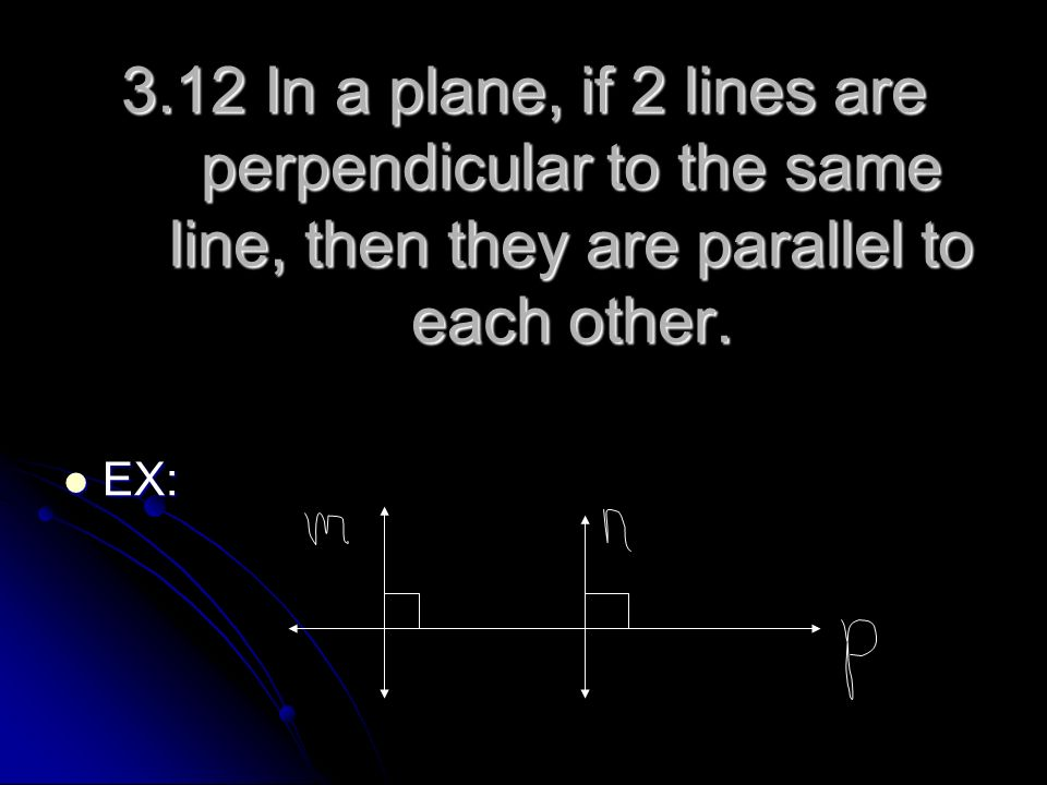 3.12 In a plane, if 2 lines are perpendicular to the same line, then they are parallel to each other.