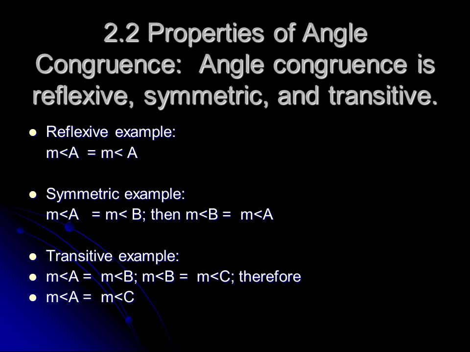 2.2 Properties of Angle Congruence: Angle congruence is reflexive, symmetric, and transitive.