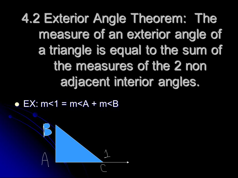 4.2 Exterior Angle Theorem: The measure of an exterior angle of a triangle is equal to the sum of the measures of the 2 non adjacent interior angles.