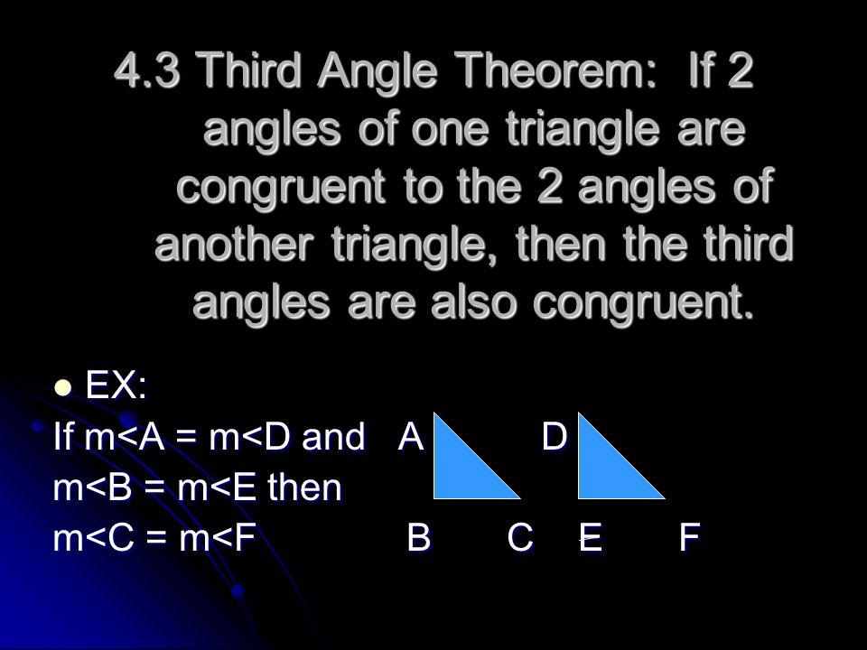4.3 Third Angle Theorem: If 2 angles of one triangle are congruent to the 2 angles of another triangle, then the third angles are also congruent.