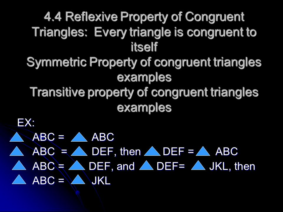 4.4 Reflexive Property of Congruent Triangles: Every triangle is congruent to itself Symmetric Property of congruent triangles examples Transitive property of congruent triangles examples