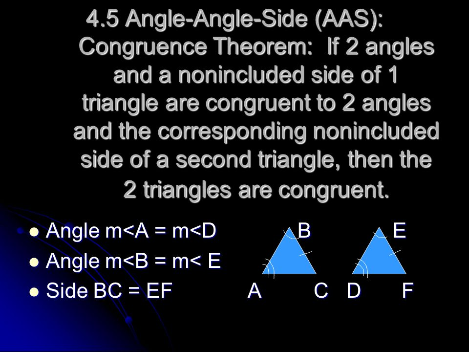 4.5 Angle-Angle-Side (AAS): Congruence Theorem: If 2 angles and a nonincluded side of 1 triangle are congruent to 2 angles and the corresponding nonincluded side of a second triangle, then the 2 triangles are congruent.