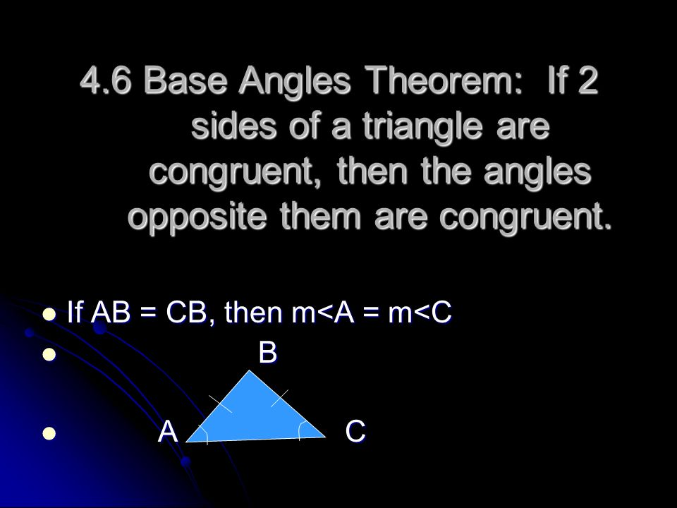 4.6 Base Angles Theorem: If 2 sides of a triangle are congruent, then the angles opposite them are congruent.