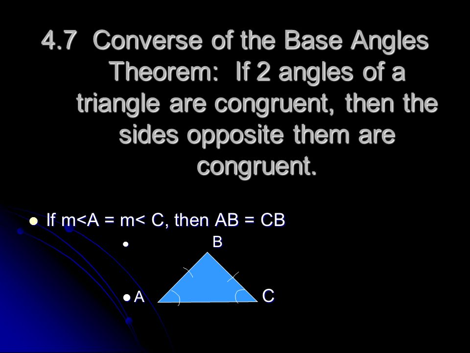 4.7 Converse of the Base Angles Theorem: If 2 angles of a triangle are congruent, then the sides opposite them are congruent.