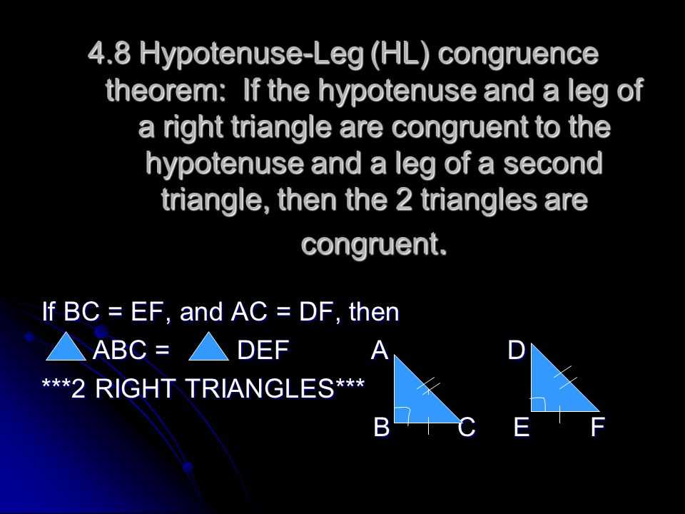 4.8 Hypotenuse-Leg (HL) congruence theorem: If the hypotenuse and a leg of a right triangle are congruent to the hypotenuse and a leg of a second triangle, then the 2 triangles are congruent.