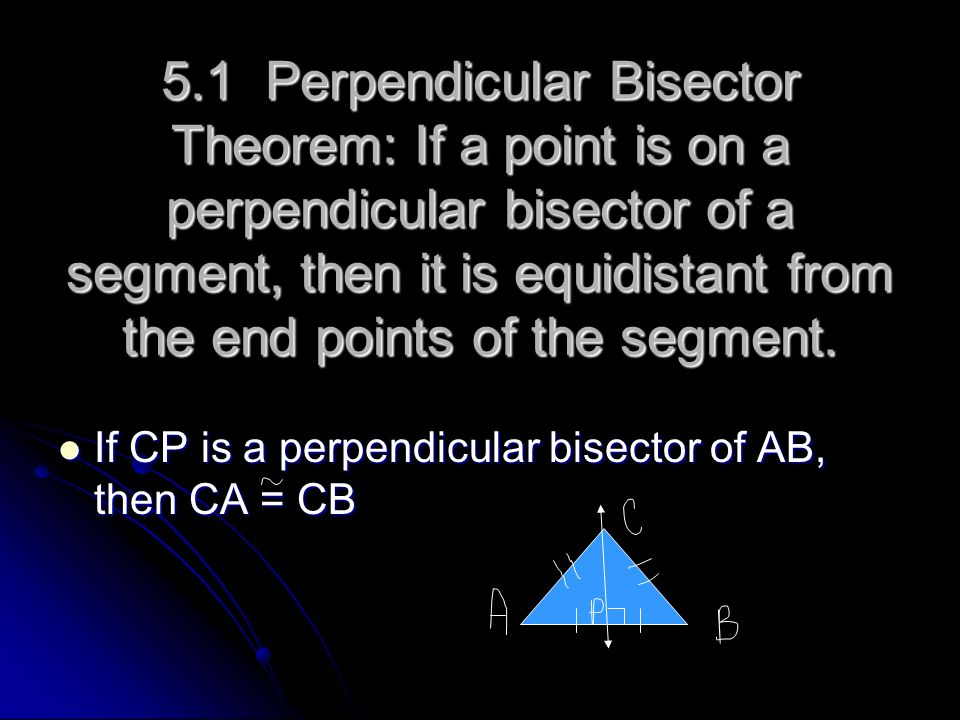 5.1 Perpendicular Bisector Theorem: If a point is on a perpendicular bisector of a segment, then it is equidistant from the end points of the segment.