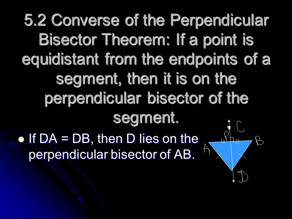 5.2 Converse of the Perpendicular Bisector Theorem: If a point is equidistant from the endpoints of a segment, then it is on the perpendicular bisector of the segment.