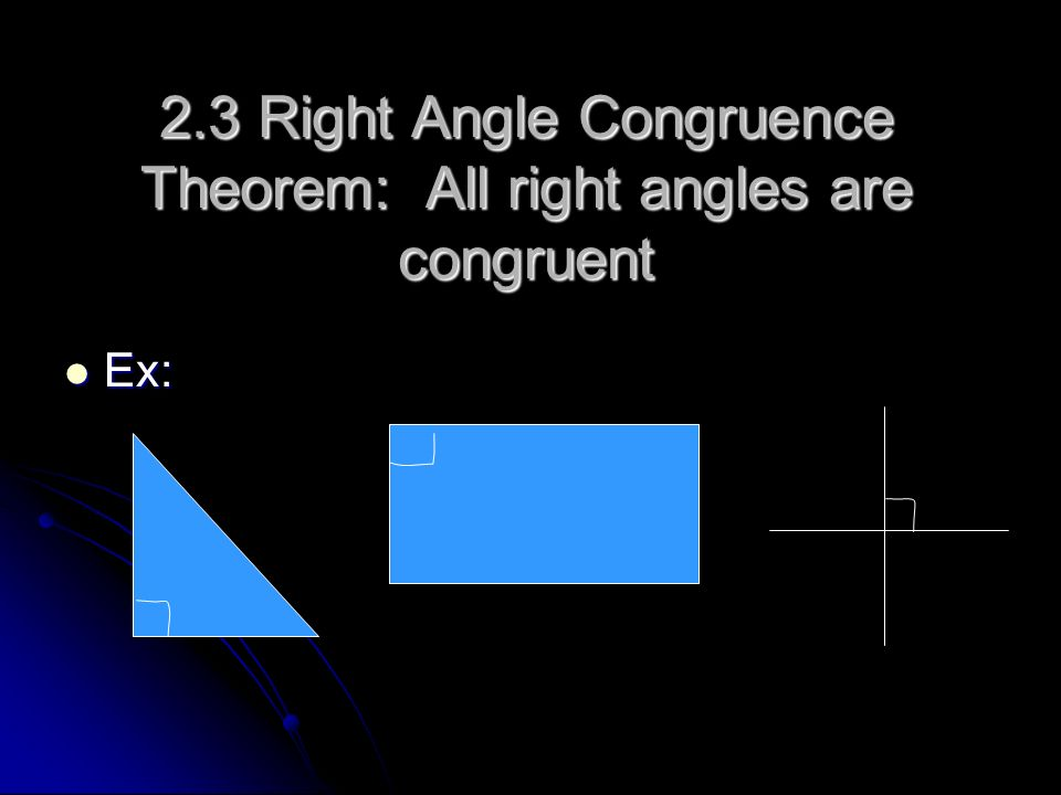 2.3 Right Angle Congruence Theorem: All right angles are congruent