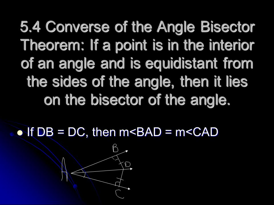 5.4 Converse of the Angle Bisector Theorem: If a point is in the interior of an angle and is equidistant from the sides of the angle, then it lies on the bisector of the angle.