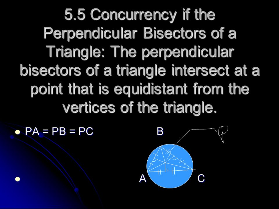5.5 Concurrency if the Perpendicular Bisectors of a Triangle: The perpendicular bisectors of a triangle intersect at a point that is equidistant from the vertices of the triangle.