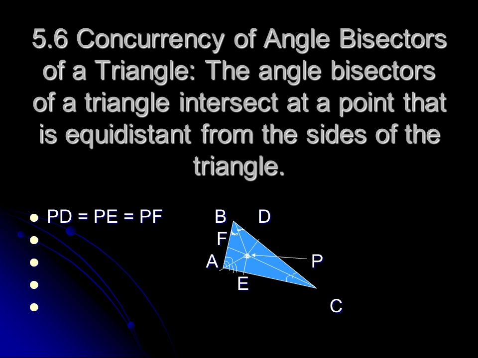 5.6 Concurrency of Angle Bisectors of a Triangle: The angle bisectors of a triangle intersect at a point that is equidistant from the sides of the triangle.