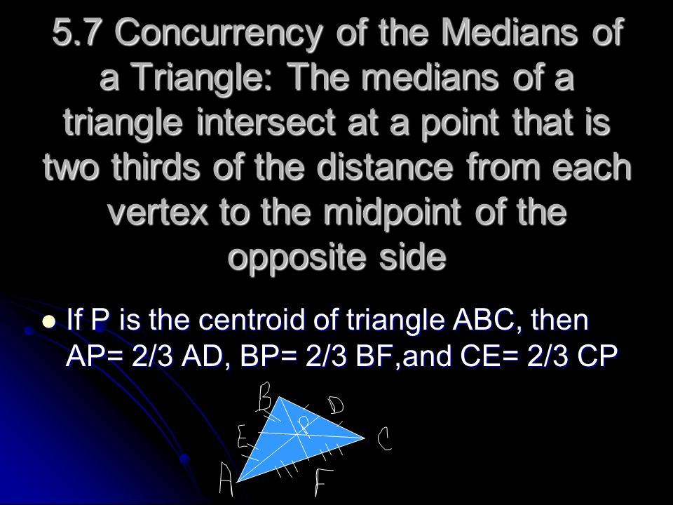 5.7 Concurrency of the Medians of a Triangle: The medians of a triangle intersect at a point that is two thirds of the distance from each vertex to the midpoint of the opposite side