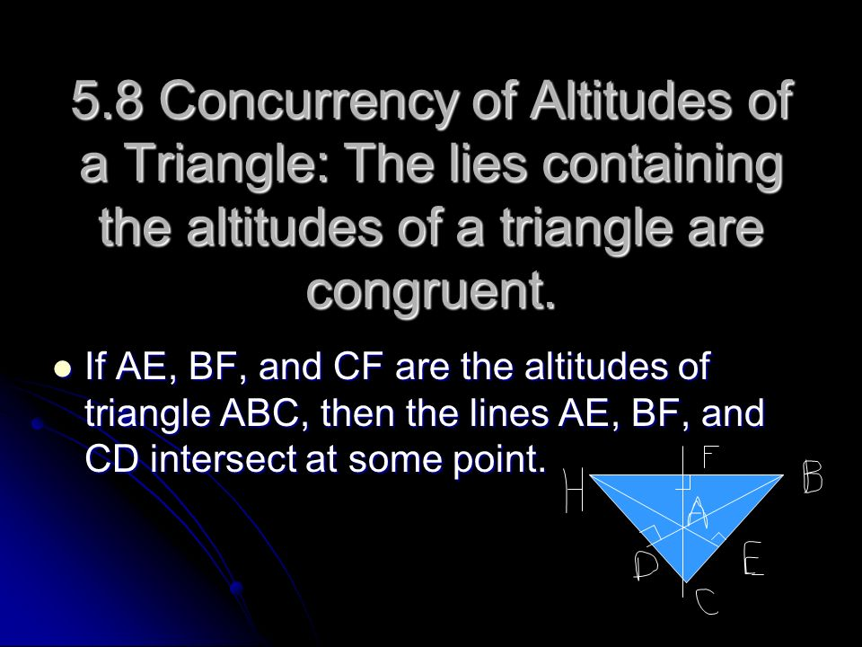 5.8 Concurrency of Altitudes of a Triangle: The lies containing the altitudes of a triangle are congruent.