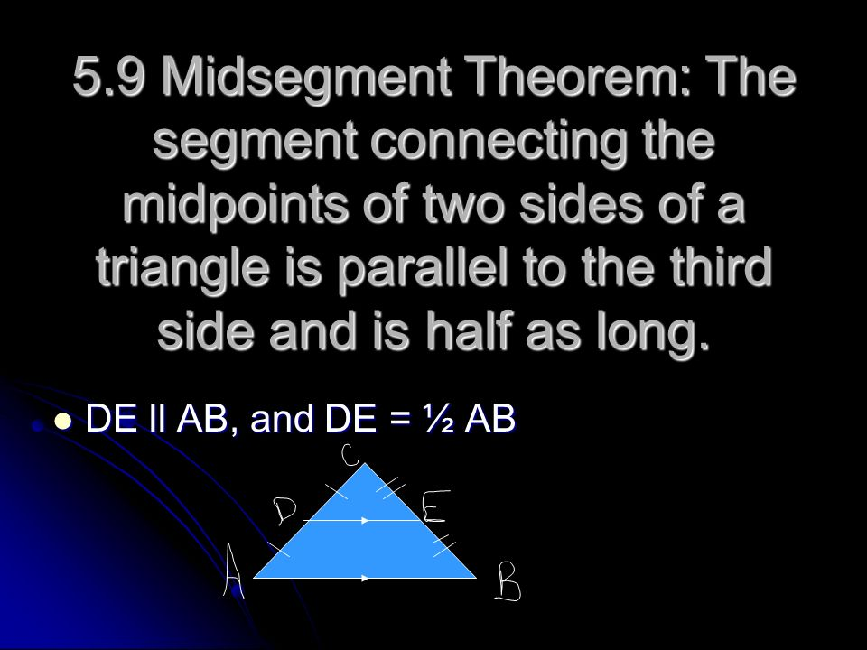 5.9 Midsegment Theorem: The segment connecting the midpoints of two sides of a triangle is parallel to the third side and is half as long.