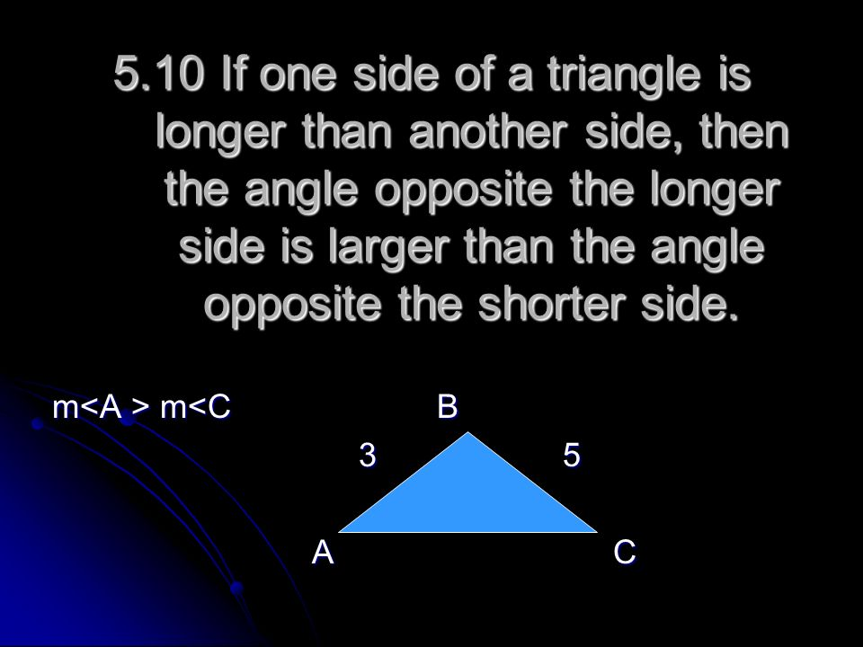 5.10 If one side of a triangle is longer than another side, then the angle opposite the longer side is larger than the angle opposite the shorter side.