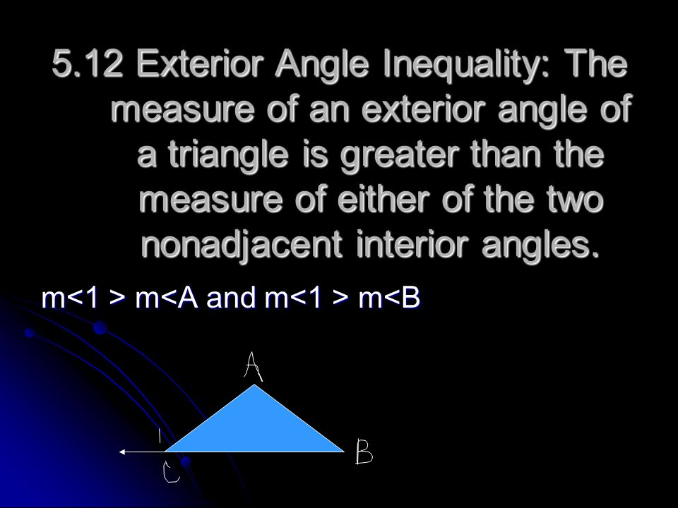 5.12 Exterior Angle Inequality: The measure of an exterior angle of a triangle is greater than the measure of either of the two nonadjacent interior angles.