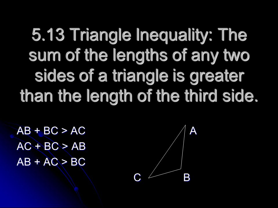 5.13 Triangle Inequality: The sum of the lengths of any two sides of a triangle is greater than the length of the third side.