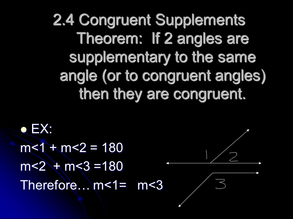 2.4 Congruent Supplements Theorem: If 2 angles are supplementary to the same angle (or to congruent angles) then they are congruent.