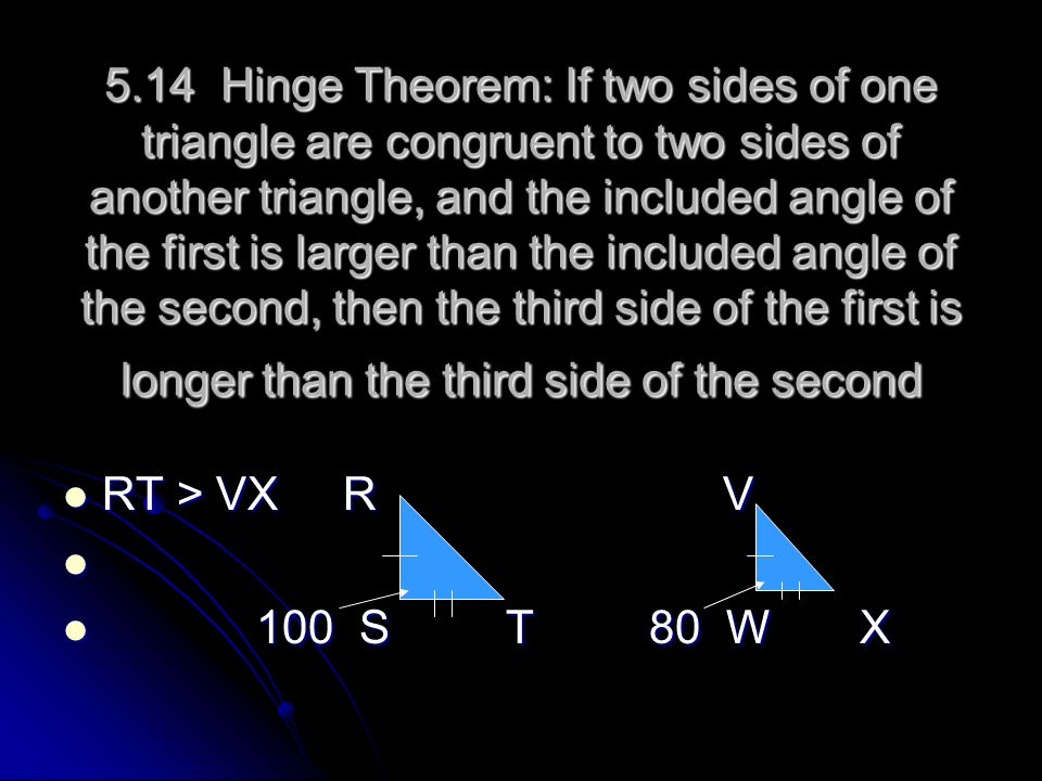 5.14 Hinge Theorem: If two sides of one triangle are congruent to two sides of another triangle, and the included angle of the first is larger than the included angle of the second, then the third side of the first is longer than the third side of the second