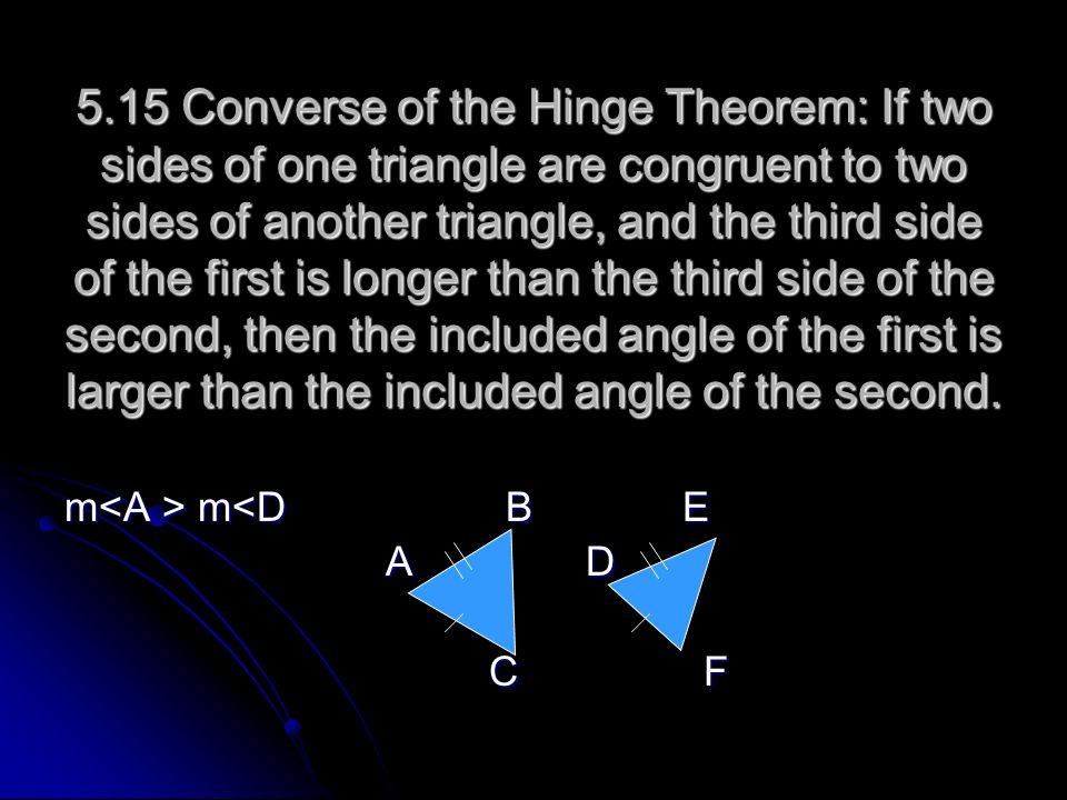 5.15 Converse of the Hinge Theorem: If two sides of one triangle are congruent to two sides of another triangle, and the third side of the first is longer than the third side of the second, then the included angle of the first is larger than the included angle of the second.