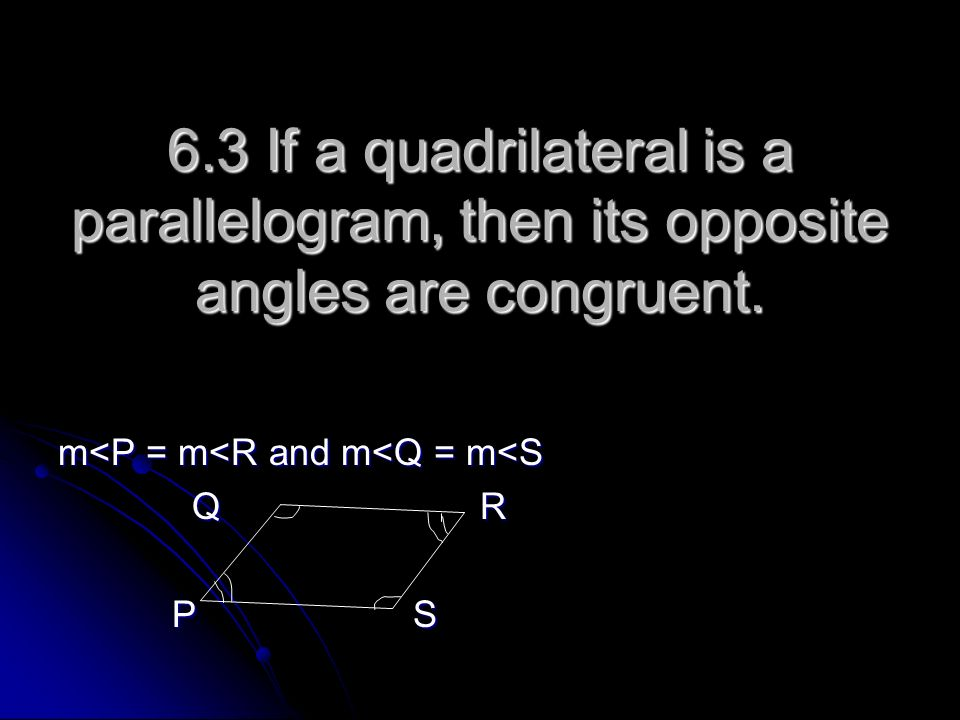 6.3 If a quadrilateral is a parallelogram, then its opposite angles are congruent.