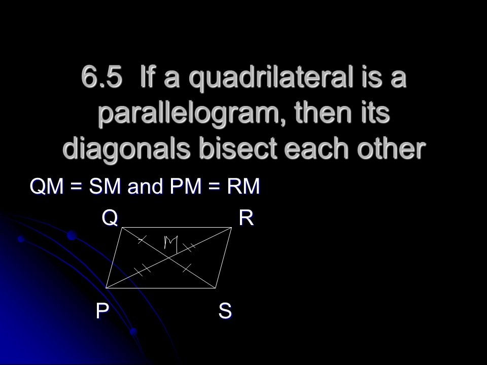6.5 If a quadrilateral is a parallelogram, then its diagonals bisect each other