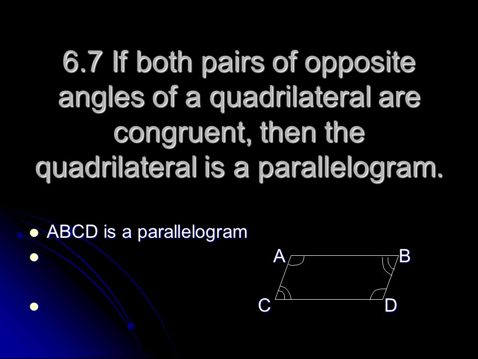 6.7 If both pairs of opposite angles of a quadrilateral are congruent, then the quadrilateral is a parallelogram.