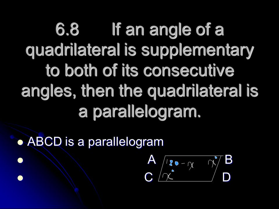 6.8 If an angle of a quadrilateral is supplementary to both of its consecutive angles, then the quadrilateral is a parallelogram.