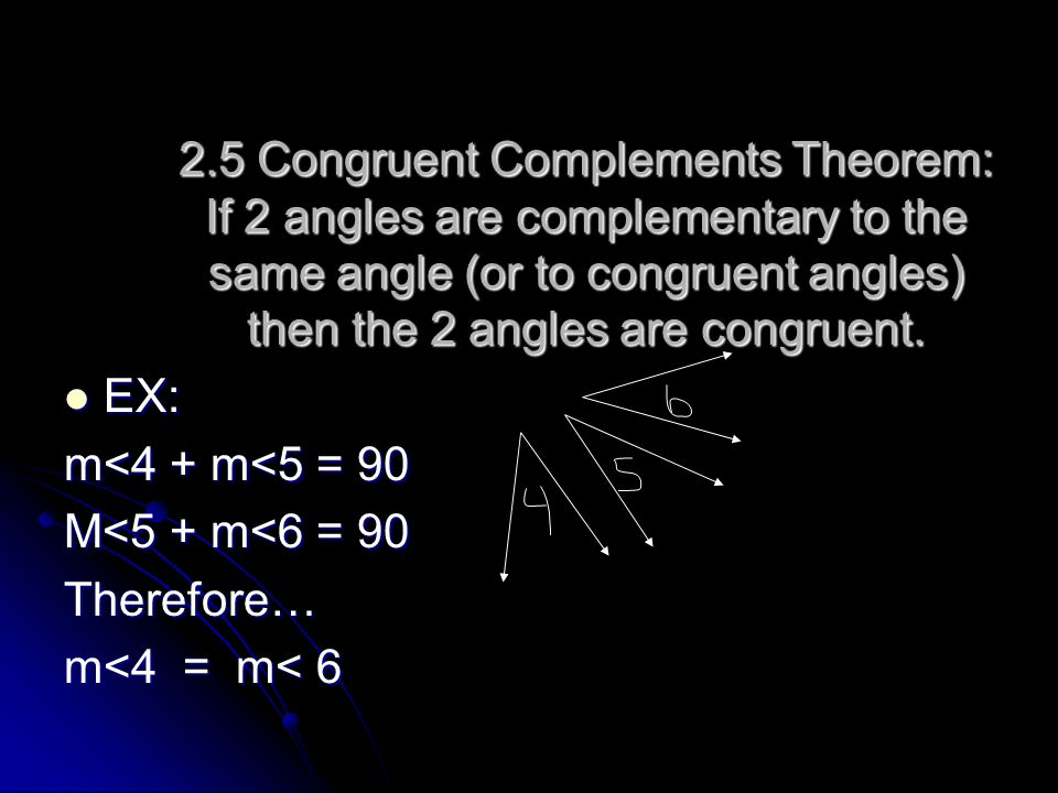 2.5 Congruent Complements Theorem: If 2 angles are complementary to the same angle (or to congruent angles) then the 2 angles are congruent.