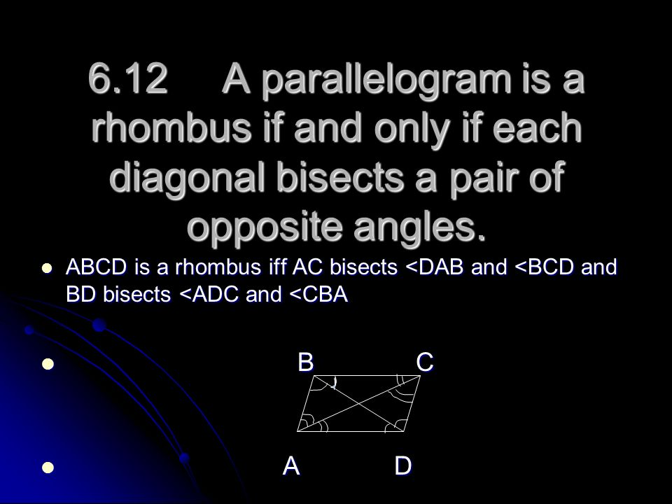 6.12 A parallelogram is a rhombus if and only if each diagonal bisects a pair of opposite angles.