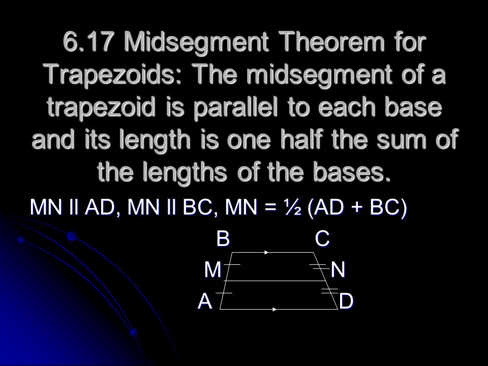 6.17 Midsegment Theorem for Trapezoids: The midsegment of a trapezoid is parallel to each base and its length is one half the sum of the lengths of the bases.