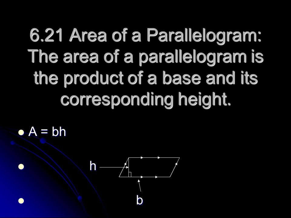 6.21 Area of a Parallelogram: The area of a parallelogram is the product of a base and its corresponding height.
