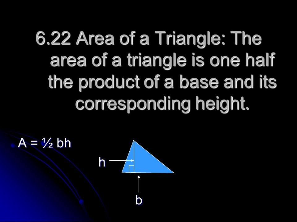 6.22 Area of a Triangle: The area of a triangle is one half the product of a base and its corresponding height.