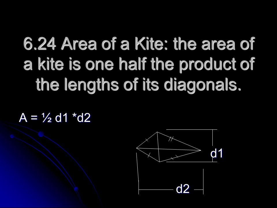 6.24 Area of a Kite: the area of a kite is one half the product of the lengths of its diagonals.