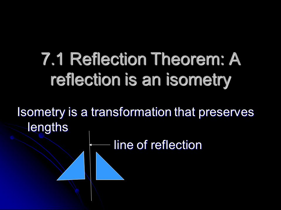 7.1 Reflection Theorem: A reflection is an isometry