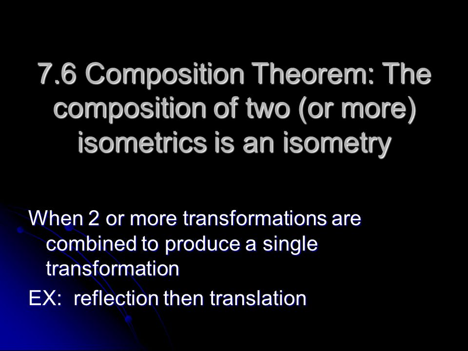 7.6 Composition Theorem: The composition of two (or more) isometrics is an isometry