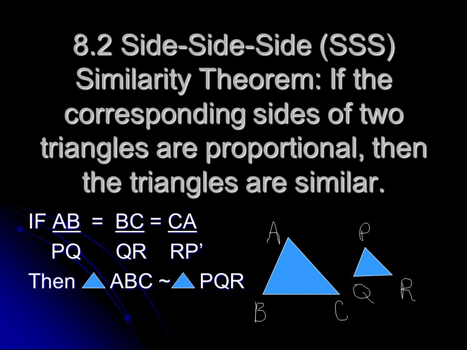 8.2 Side-Side-Side (SSS) Similarity Theorem: If the corresponding sides of two triangles are proportional, then the triangles are similar.