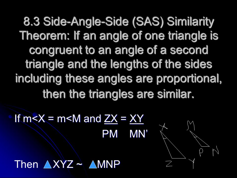 8.3 Side-Angle-Side (SAS) Similarity Theorem: If an angle of one triangle is congruent to an angle of a second triangle and the lengths of the sides including these angles are proportional, then the triangles are similar.